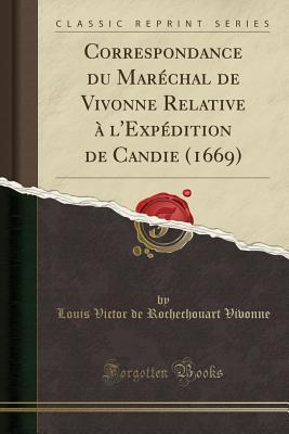 Correspondance Du Marechal de Vivonne Relative A L'Expedition de Candie (1669) (Classic Reprint) - Vivonne, Louis Victor de Rochechouart
