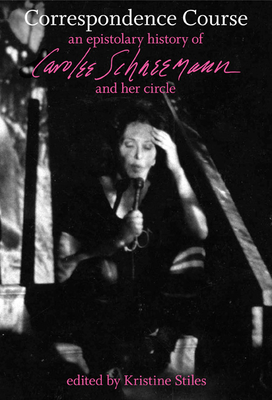 Correspondence Course: An Epistolary History of Carolee Schneemann and Her Circle - Stiles, Kristine (Editor), and Schneemann, Carolee (Editor)