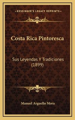 Costa Rica Pintoresca: Sus Leyendas y Tradiciones (1899) - Mora, Manuel Arguello