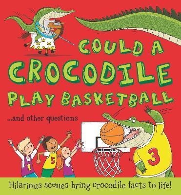 Could a Crocodile Play Basketball?: Hilarious scenes bring crocodile facts to life - Bedoyere, Camilla de la