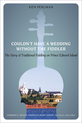 Couldn't Have a Wedding Without the Fiddler: The Story of Traditional Fiddling on Prince Edward Island - Perlman, Ken