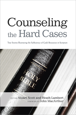 Counseling the Hard Cases: True Stories Illustrating the Sufficiency of God's Resources in Scripture - Scott, Stuart (Editor), and Lambert, Heath (Editor)