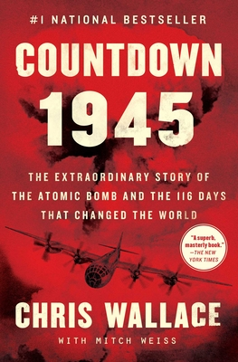 Countdown 1945: The Extraordinary Story of the Atomic Bomb and the 116 Days That Changed the World - Wallace, Chris, and Weiss, Mitch