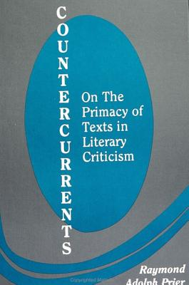 Countercurrents: On the Primacy of Texts in Literary Criticism - Prier, Raymond Adolph (Editor)