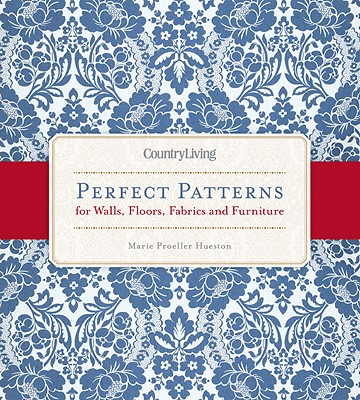 Country Living Perfect Patterns for Walls, Floors, Fabrics and Furniture - Proeller Hueston, Marie