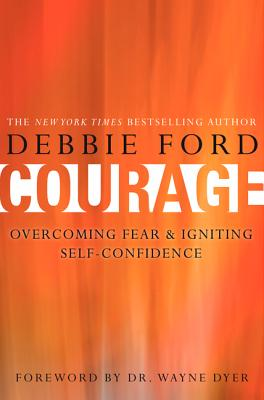 Courage: Overcoming Fear and Igniting Self-Confidence - Ford, Debbie, and Dyer, Wayne W, Dr.