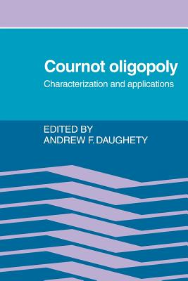 Cournot Oligopoly: Characterization and Applications - Daughety, Andrew F (Editor)