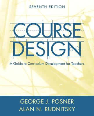 Course Design: A Guide to Curriculum Development for Teachers - Posner, George J, and Rudnitsky, Alan N