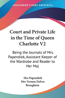 Court and Private Life in the Time of Queen Charlotte V2: Being the Journals of Mrs. Papendiek, Assistant Keeper of the Wardrobe and Reader to Her Majesty (1887) - Papendiek, Mrs, and Broughton, Mrs Vernon Delves (Editor)