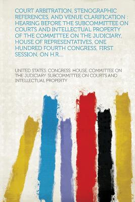 Court Arbitration, Stenographic References, and Venue Clarification: Hearing Before the Subcommittee on Courts and Intellectual Property of the Commit - Property, United States Congress House (Creator)