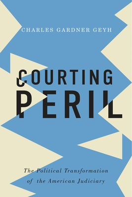 Courting Peril: The Political Transformation of the American Judiciary - Gardner Geyh, Charles