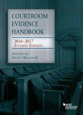 Courtroom Evidence Handbook: 2016-2017 Student Edition - Goode, Steven, and III, Olin Wellborn