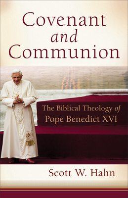 Covenant and Communion: The Biblical Theology of Pope Benedict XVI - Hahn, Scott W
