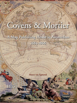 Covens & Mortier: A Map Publishing House in Amsterdam, 1685-1866 - Egmond, Marco van