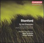Stanford: Six Irish Rhapsodies; Piano Concerto No. 2; Down among the Dead Men