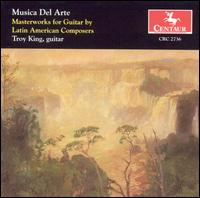 Musica Del Arte: Masterworks for Guitar by Latin American Composers - Troy King (guitar)