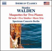 Stanley Walden: Maquettes for Two Pianos; Sh'mah; Five Similes; Horn Trio - Bernhard Krug (horn); Jens Peter Maintz (cello); Julia-Maria Kretz (violin); Robert Levin (piano); Spectrum Concerts Berlin;...