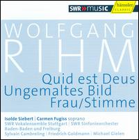 Wolfgang Rihm: Quid est Deus; Ungemaltes Bild; Frau/Stimme - Carmen Fugiss (soprano); Isolde Siebert (soprano); SWR Stuttgart Vocal Ensemble (choir, chorus);...