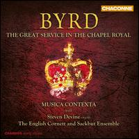 Byrd: The Great Service in the Chapel Royal - English Cornett and Sackbut Ensemble; Musica Contexta; Steven Devine (organ); Simon Ravens (conductor)