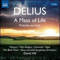 Delius: A Mass of Life; Prelude and Idyll - Alan Opie (baritone); Andrew Kennedy (tenor); Catherine Wyn-Rogers (mezzo-soprano); Janice Watson (soprano);...