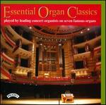 Essential Organ Classics: Played by Leading Concert Organists on Seven Famous Organs