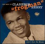 "Ain't Got No Home: The Best of Clarence ""Frogman"" Henry"