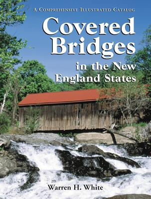 Covered Bridges in the New England States: A Comprehensive Illustrated Catalog - White, Warren H.