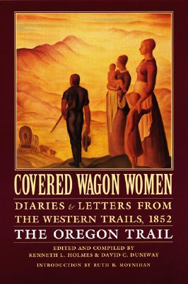 Covered Wagon Women, Volume 5: Diaries and Letters from the Western Trails, 1852: The Oregon Trail - Holmes, Kenneth L. (Compiled by), and Duniway, David C. (Editor), and Moynihan, Ruth Barnes (Introduction by)