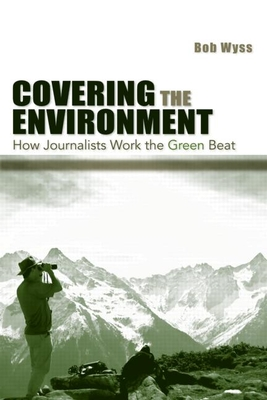 Covering the Environment: How Journalists Work the Green Beat - Wyss, Bob, and Wyss, Robert L