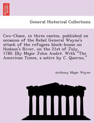 "Cow-Chace, in Three Cantos, Published on Occasion of the Rebel General Wayne's Attack of the Refugees Block-House on Hudson's River, on the 21st of July, 1780. [By Major John Andre . with ""The American Times, a Satire by C. Querno,"" - Wayne, Anthony Major"