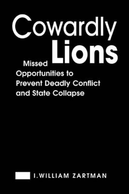 Cowardly Lions: Missed Opportunities to Prevent Deadly Conflict and State Collapse - Zartman, I William