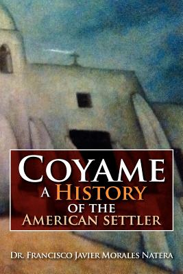 Coyame a History of the American Settler - Natera, Francisco Javier Morales, Dr.