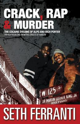 Crack, Rap and Murder: The Cocaine Dreams of Alpo and Rich Porter Hip-Hop Folklore from the Streets of Harlem - Ferranti, Seth