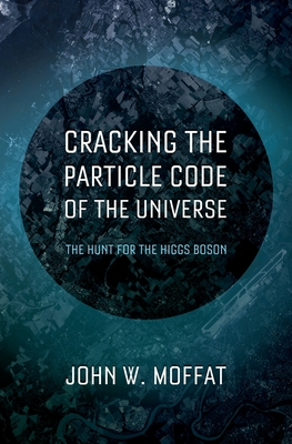 Cracking the Particle Code of the Universe - Moffat, John