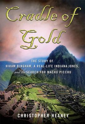 Cradle of Gold: The Story of Hiram Bingham, a Real-Life Indiana Jones, and the Search for Machu Picchu - Heaney, Christopher