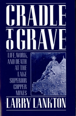 Cradle to Grave: Life, Work, and Death at the Lake Superior Copper Mines - Lankton, Larry