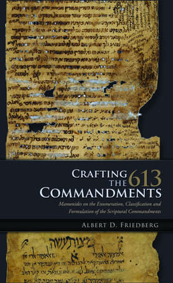 Crafting the 613 Commandments: Maimonides on the Enumeration, Classification, and Formulation of the Scriptural Commandments - Friedberg, Albert D