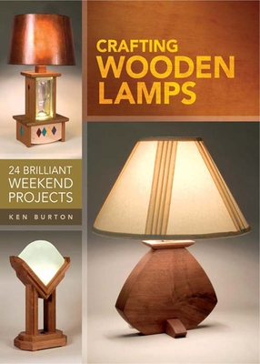 Crafting Wooden Lamps: 24 Brilliant Weekend Projects - Burton, Ken
