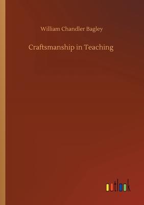 Craftsmanship in Teaching - Bagley, William Chandler
