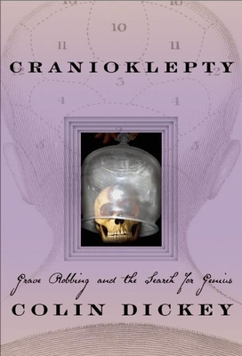 Cranioklepty: Grave Robbing and the Search for Genius - Dickey, Colin