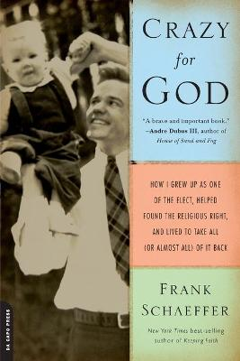 Crazy for God: How I Grew Up as One of the Elect, Helped Found the Religious Right, and Lived to Take All (or Almost All) of It Back - Schaeffer, Frank