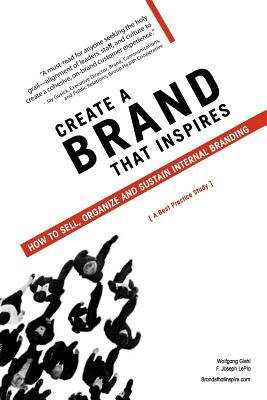 Create a Brand That Inspires: How to Sell, Organize and Sustain Internal Branding - Giehl, Wolfgang, and Lepla, F Joseph