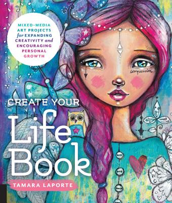 Create Your Life Book: Mixed-Media Art Projects for Expanding Creativity and Encouraging Personal Growth - Laporte, Tamara