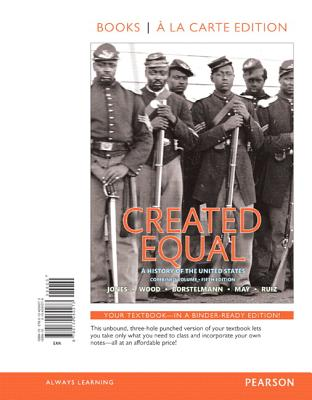 Created Equal: A History of the United States, Combined Volume -- Books a la Carte - Jones, Jacqueline, and Wood, Peter, Dr., and Borstelmann, Tim