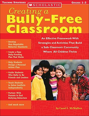 Creating a Bully-Free Classroom: An Effective Framework with Strategies and Activities That Build a Safe Classroom Community Where All Children Thrive - McMullen, Carol