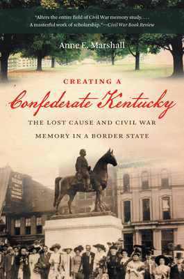 Creating a Confederate Kentucky: The Lost Cause and Civil War Memory in a Border State - Marshall, Anne E