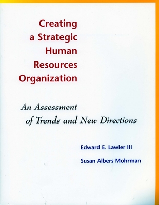 Creating a Strategic Human Resources Organization: An Assessment of Trends and New Directions - Lawler, Edward E, III (Editor), and Mohrman, Susan Albers (Editor)