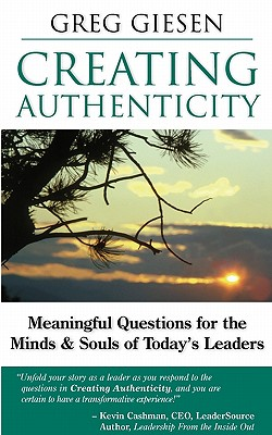 Creating Authenticity: Meaningful Questions for the Minds & Souls of Today's Leaders - Giesen, Greg