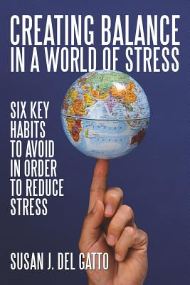 Creating Balance in a World of Stress: Six Key Habits to Avoid in Order to Reduce Stress - Del Gatto, Susan J