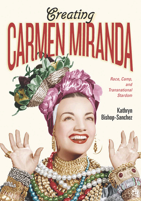Creating Carmen Miranda: Race, Camp, and Transnational Stardom - Bishop-Sanchez, Kathryn